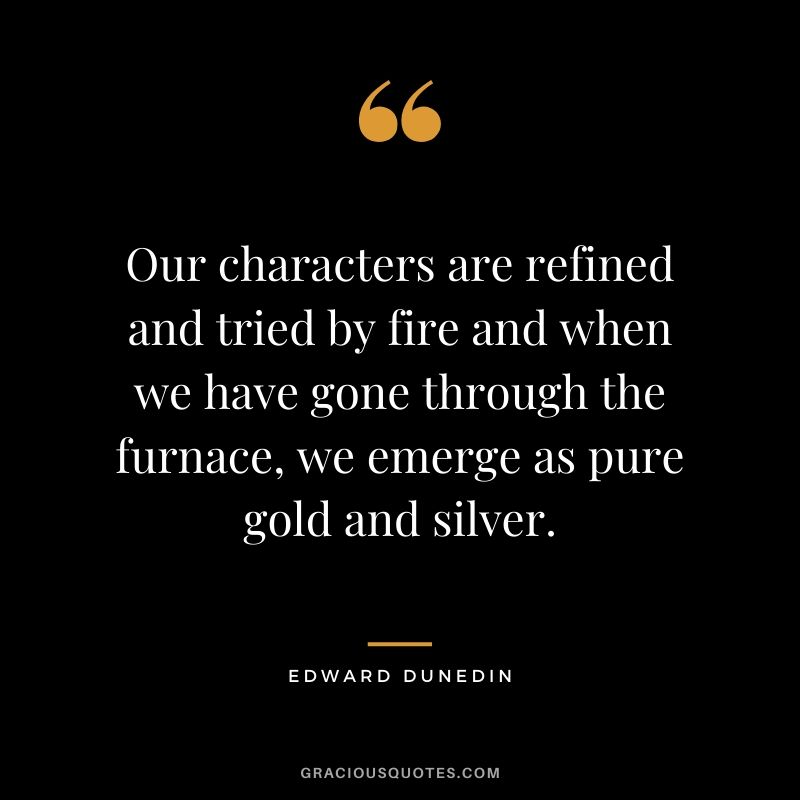 Our characters are refined and tried by fire and when we have gone through the furnace, we emerge as pure gold and silver. - Edward Dunedin