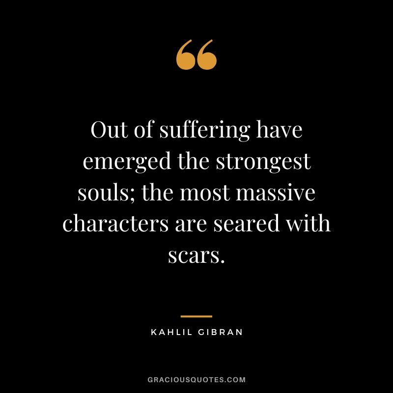 Out of suffering have emerged the strongest souls; the most massive characters are seared with scars. - Kahlil Gibran