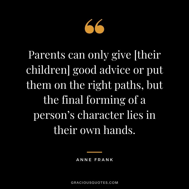 Parents can only give [their children] good advice or put them on the right paths, but the final forming of a person's character lies in their own hands. - Anne Frank