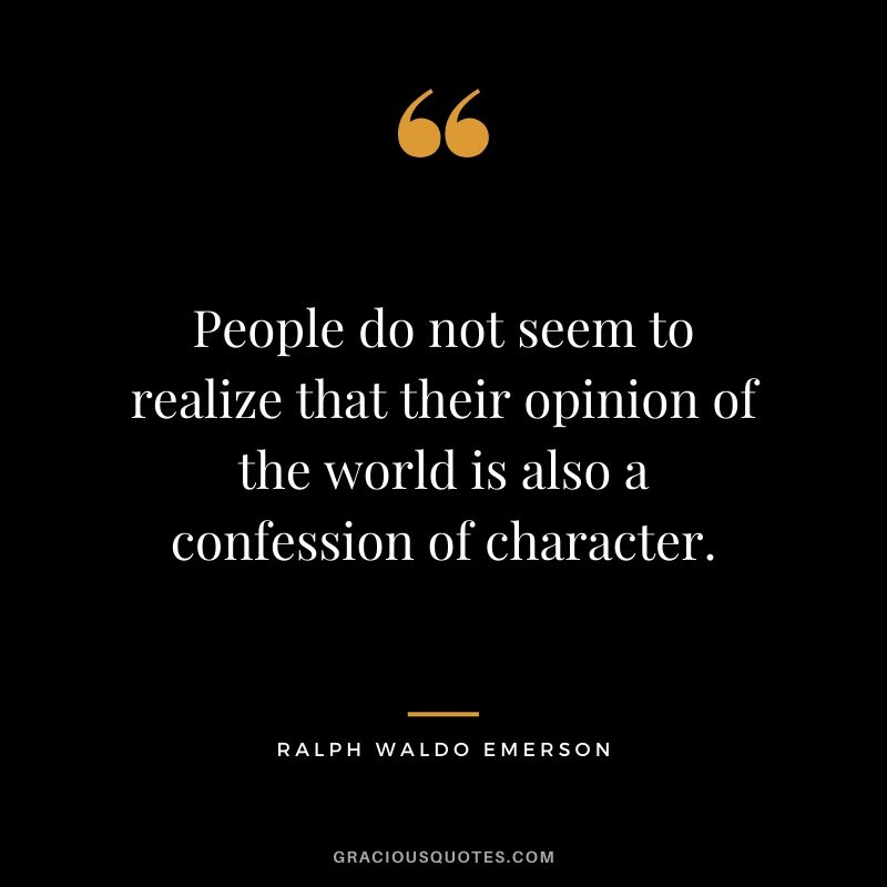 People do not seem to realize that their opinion of the world is also a confession of character. - Ralph Waldo Emerson