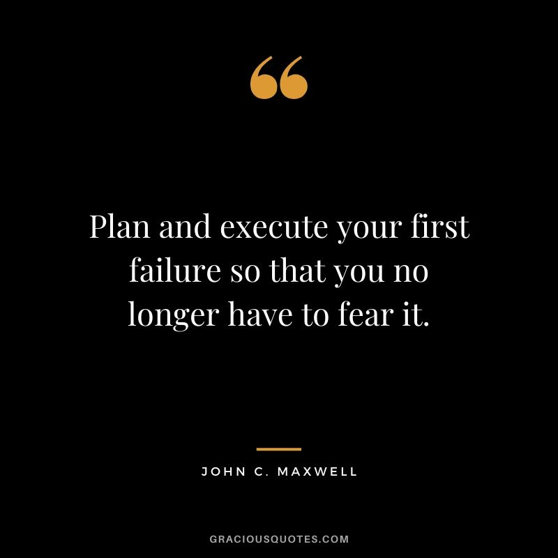 Plan and execute your first failure so that you no longer have to fear it.