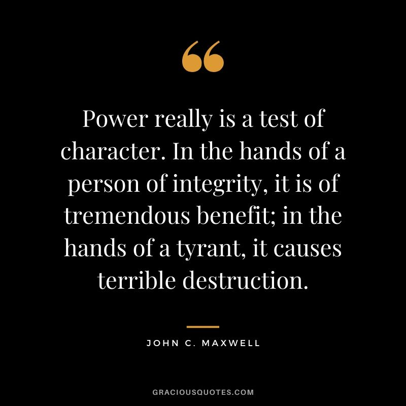 Power really is a test of character. In the hands of a person of integrity, it is of tremendous benefit; in the hands of a tyrant, it causes terrible destruction. - John C. Maxwell