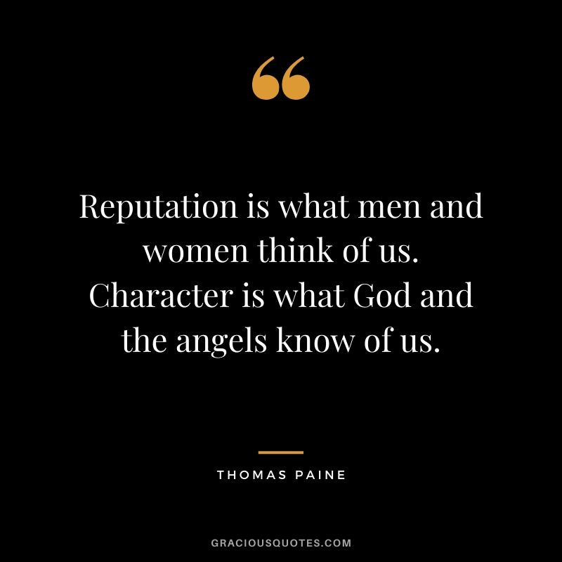 Reputation is what men and women think of us. Character is what God and the angels know of us. - Thomas Paine