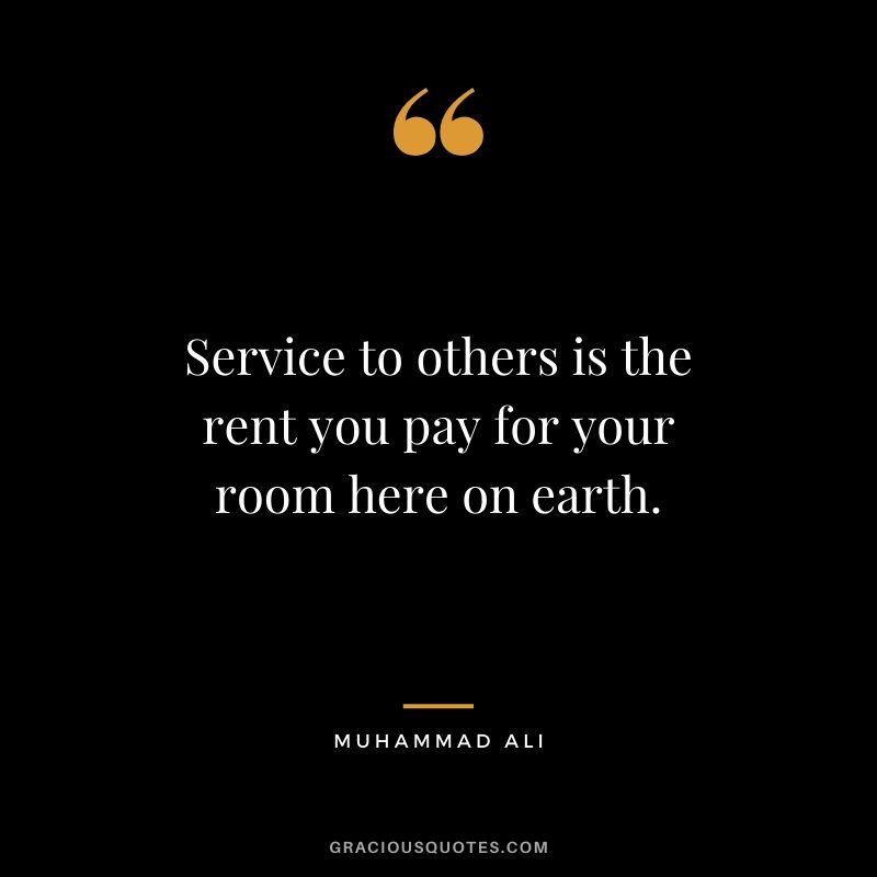 Service to others is the rent you pay for your room here on earth.