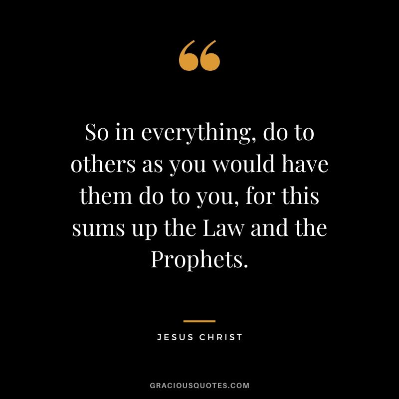 So in everything, do to others as you would have them do to you, for this sums up the Law and the Prophets. - Jesus Christ