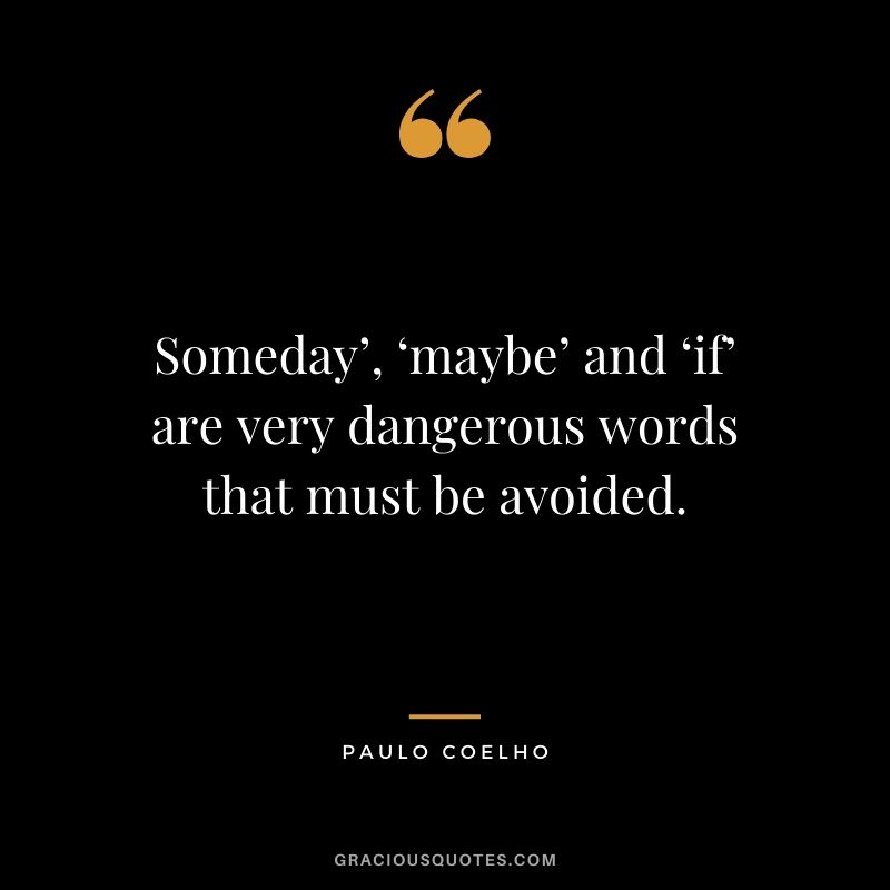 Someday', 'maybe' and 'if' are very dangerous words that must be avoided.