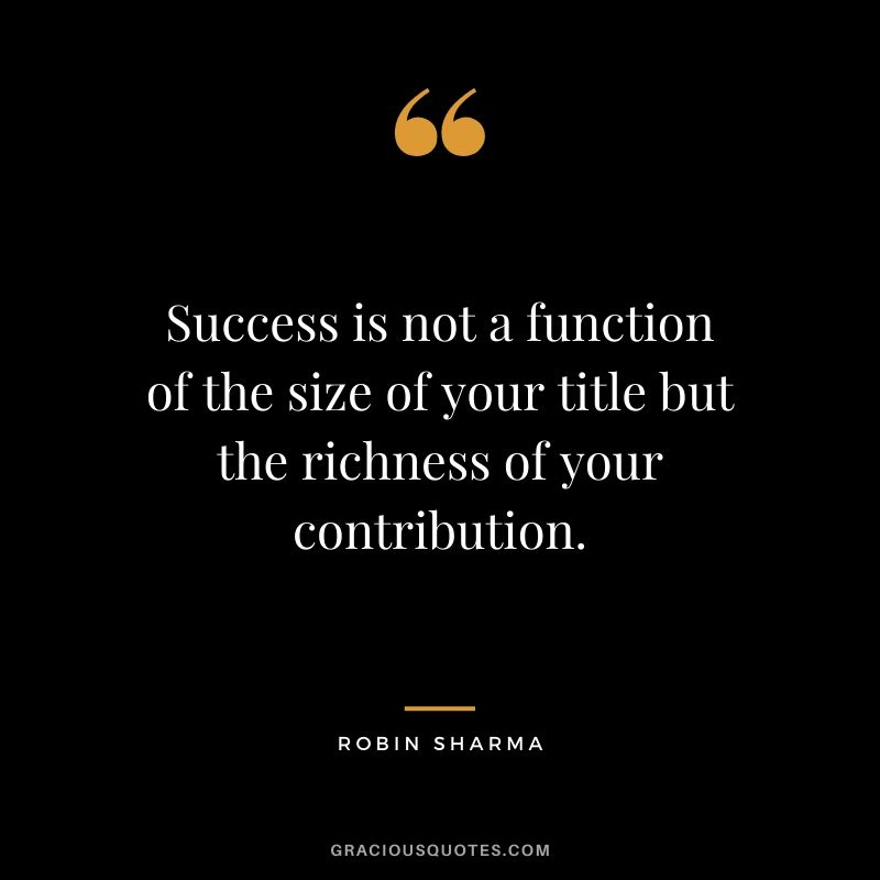 Success is not a function of the size of your title but the richness of your contribution.