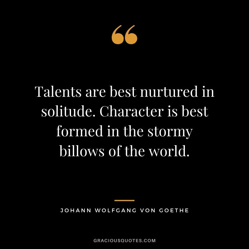 Talents are best nurtured in solitude. Character is best formed in the stormy billows of the world. - Johann Wolfgang von Goethe