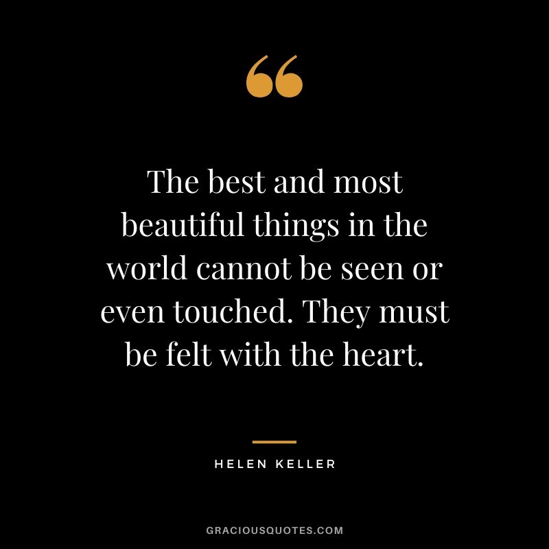 The best and most beautiful things in the world cannot be seen or even touched. They must be felt with the heart. - Helen Keller