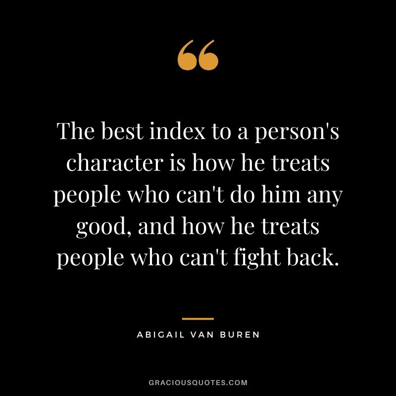 The best index to a person's character is how he treats people who can't do him any good, and how he treats people who can't fight back. - Abigail van Buren