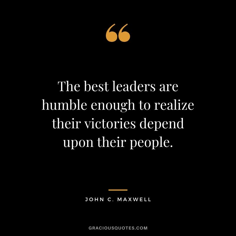 The best leaders are humble enough to realize their victories depend upon their people.