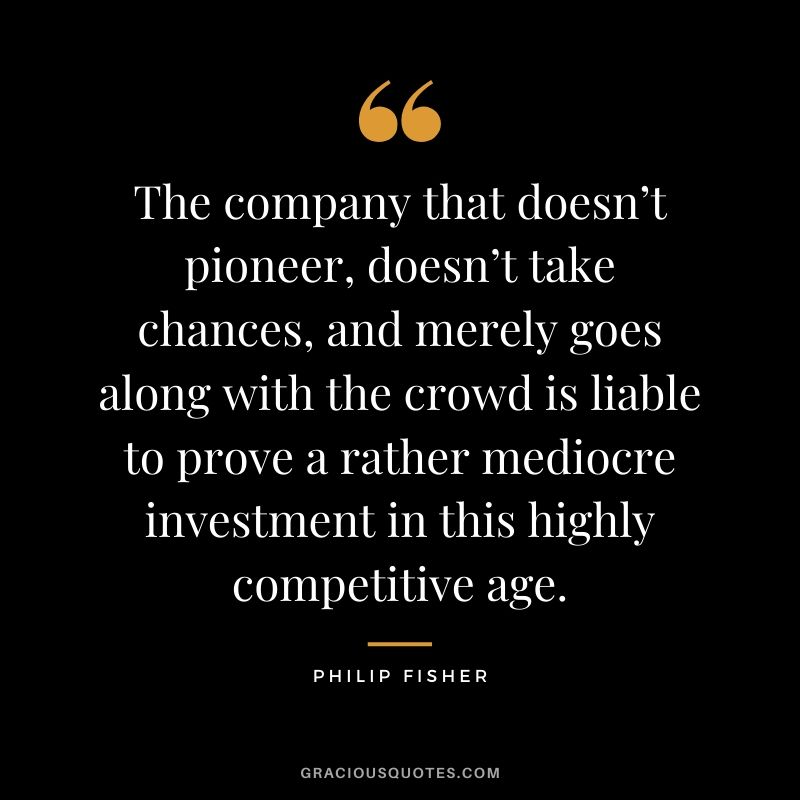 The company that doesn't pioneer, doesn't take chances, and merely goes along with the crowd is liable to prove a rather mediocre investment in this highly competitive age.