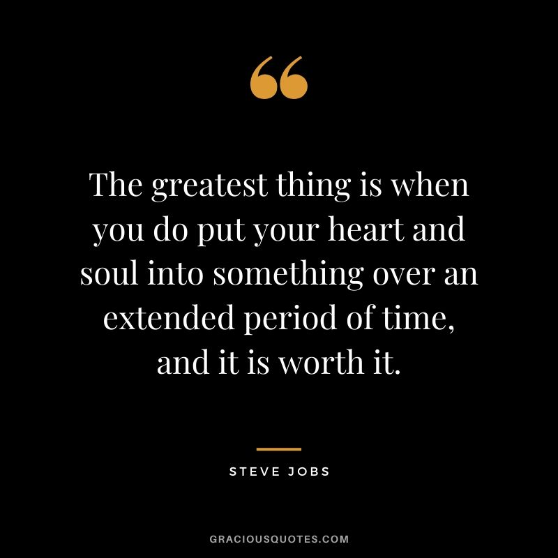 The greatest thing is when you do put your heart and soul into something over an extended period of time, and it is worth it.