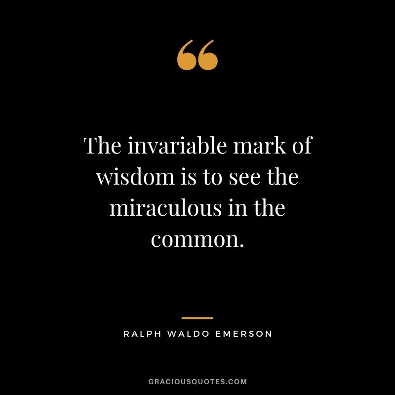 The invariable mark of wisdom is to see the miraculous in the common. - Ralph Waldo Emerson