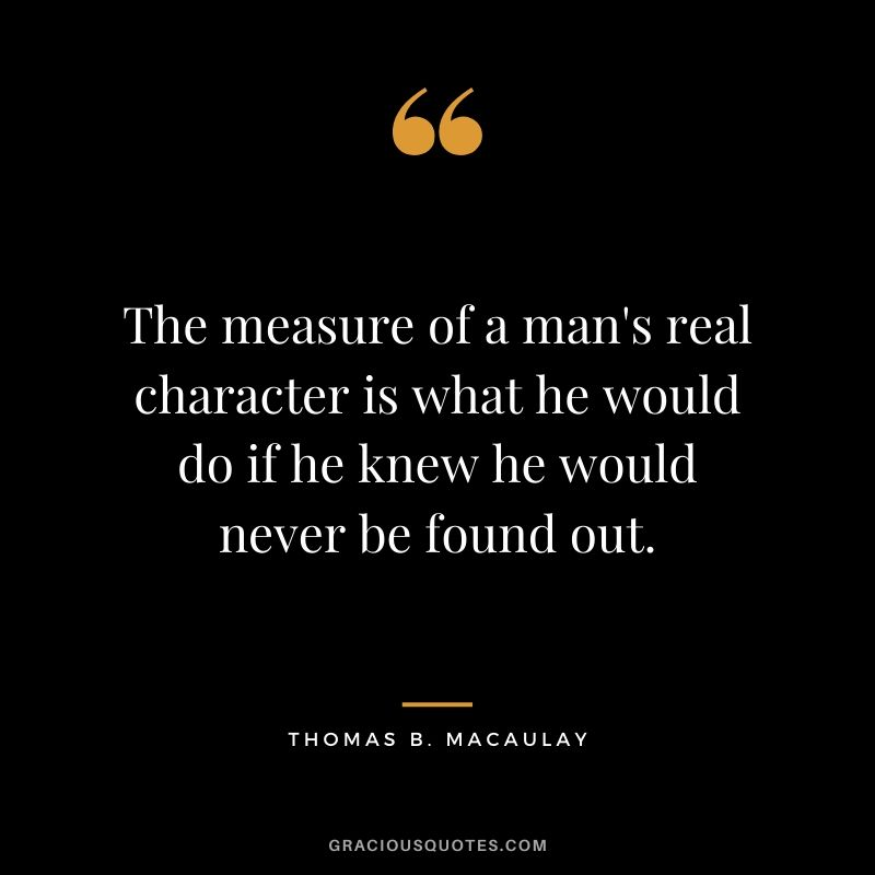 The measure of a man's real character is what he would do if he knew he would never be found out. - Thomas B. Macaulay