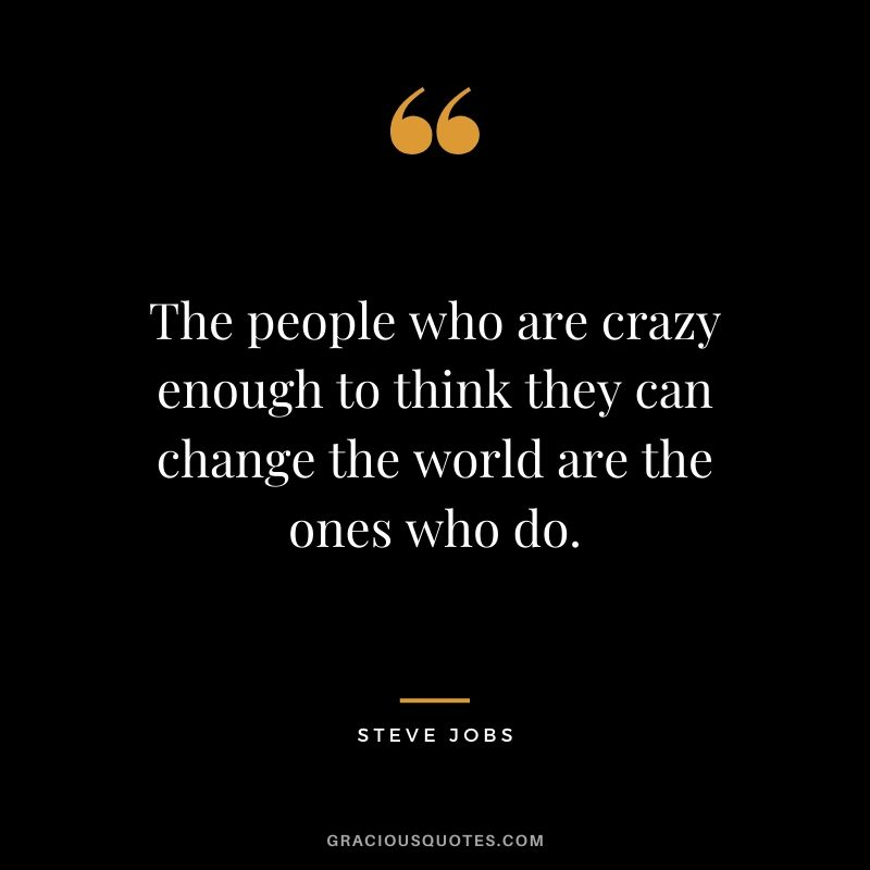 The people who are crazy enough to think they can change the world are the ones who do.