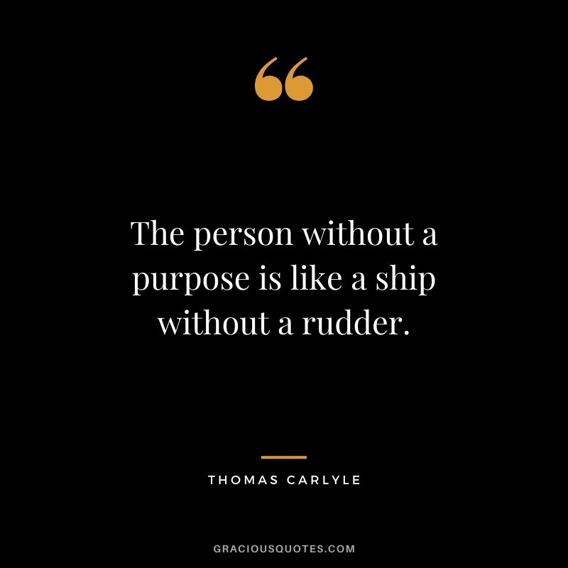 The person without a purpose is like a ship without a rudder. - Thomas Carlyle