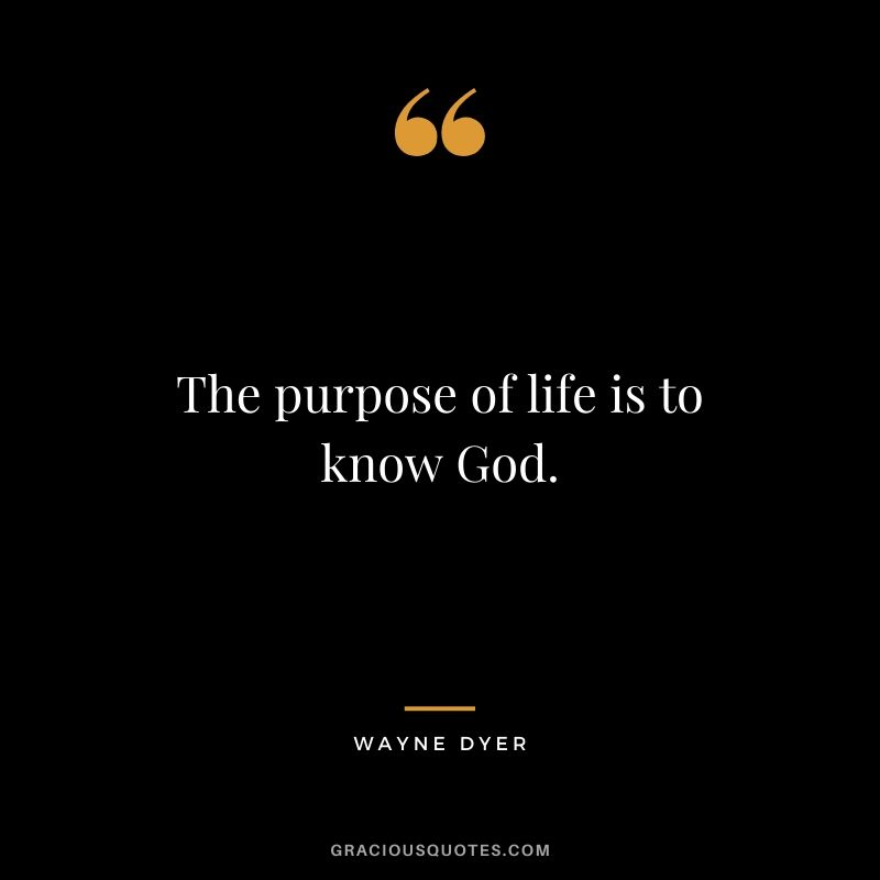 The purpose of life is to know God. - Wayne Dyer