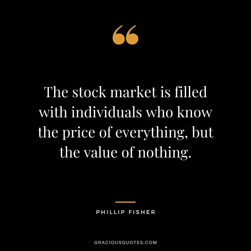 The stock market is filled with individuals who know the price of everything, but the value of nothing.