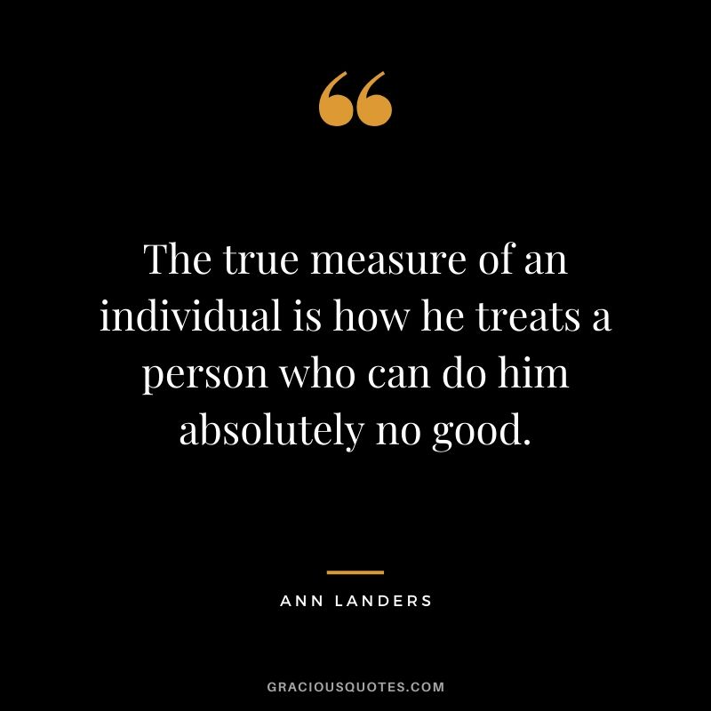 The true measure of an individual is how he treats a person who can do him absolutely no good. - Ann Landers