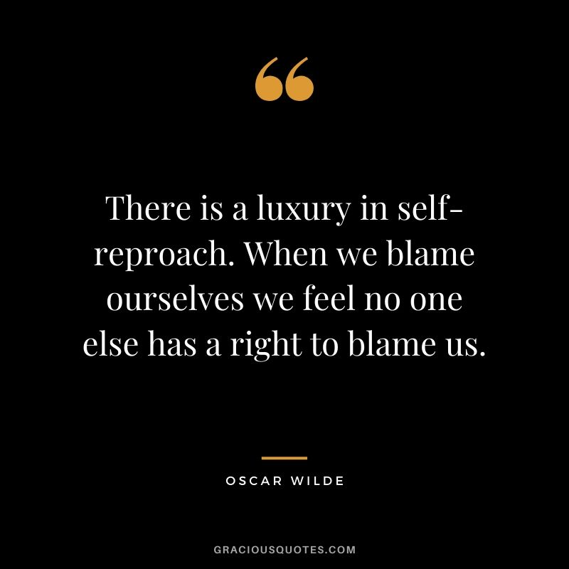 There is a luxury in self-reproach. When we blame ourselves we feel no one else has a right to blame us.
