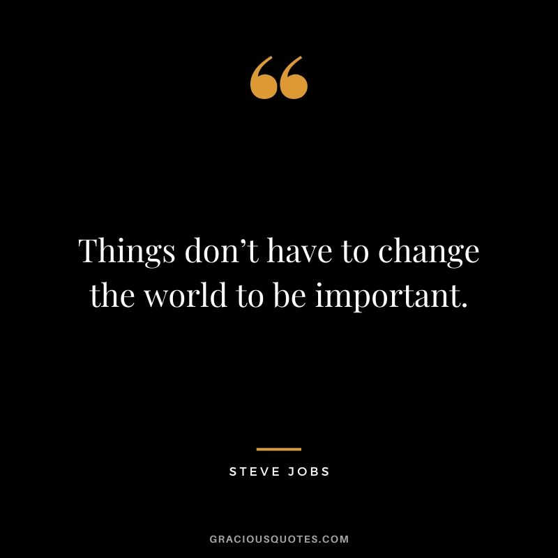 Things don't have to change the world to be important.