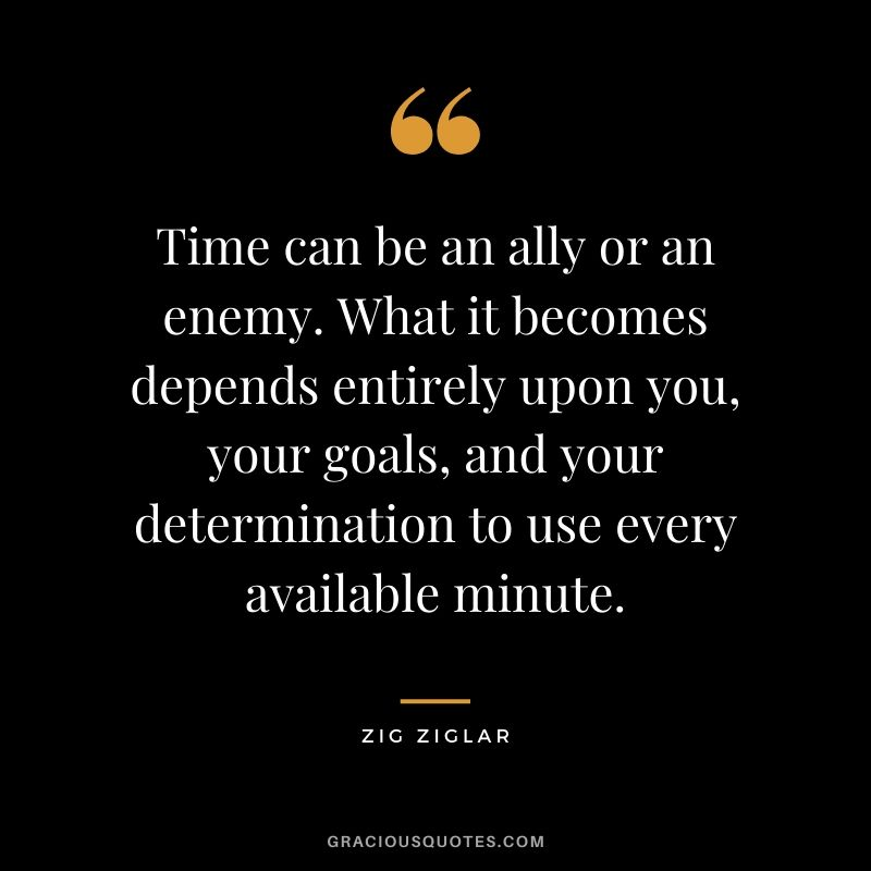 Time can be an ally or an enemy. What it becomes depends entirely upon you, your goals, and your determination to use every available minute.
