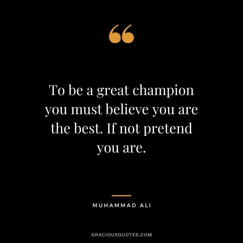 To be a great champion you must believe you are the best. If not pretend you are.