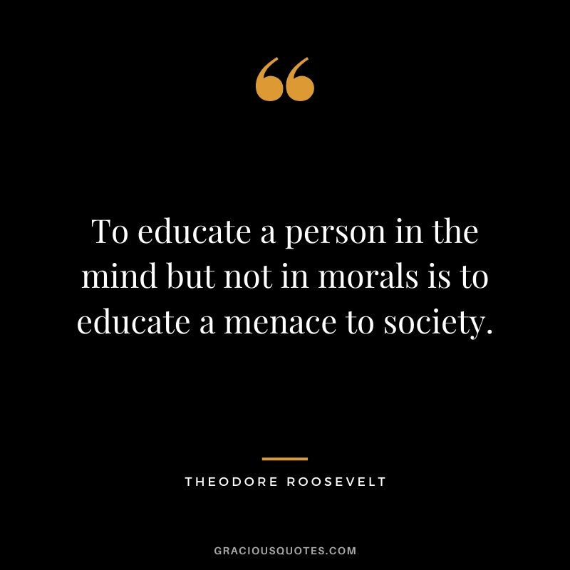 To educate a person in the mind but not in morals is to educate a menace to society. - Theodore Roosevelt
