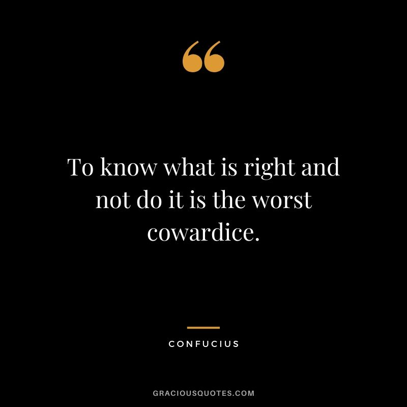 To know what is right and not do it is the worst cowardice. - Confucius