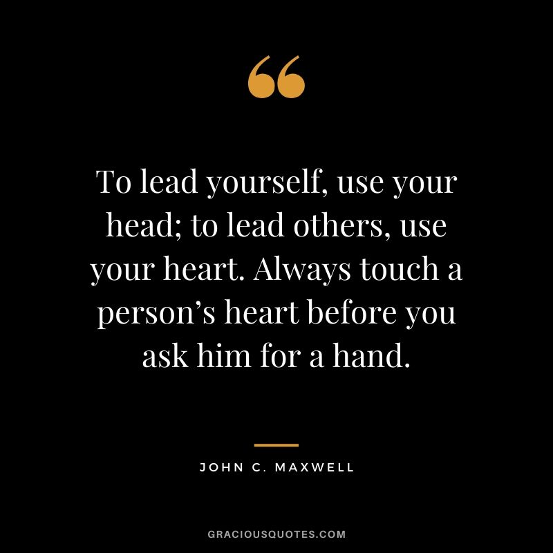 To lead yourself, use your head; to lead others, use your heart. Always touch a person's heart before you ask him for a hand.