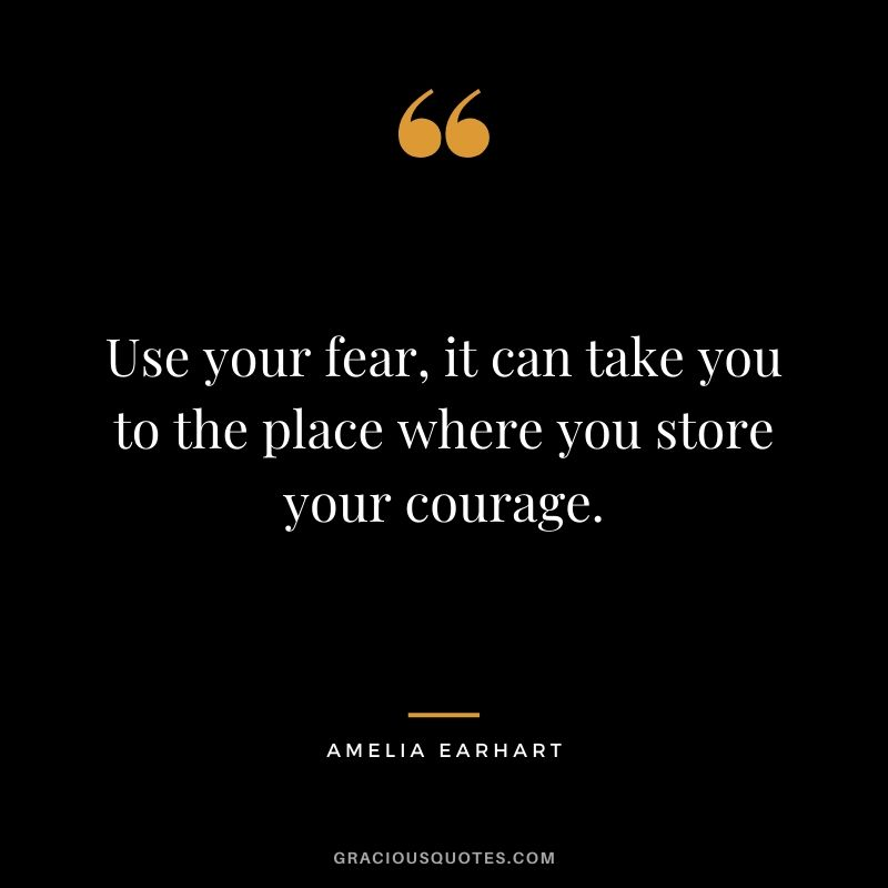 Use your fear, it can take you to the place where you store your courage.