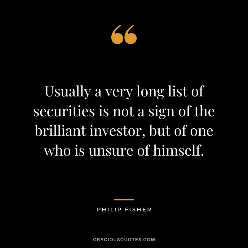 Usually a very long list of securities is not a sign of the brilliant investor, but of one who is unsure of himself.