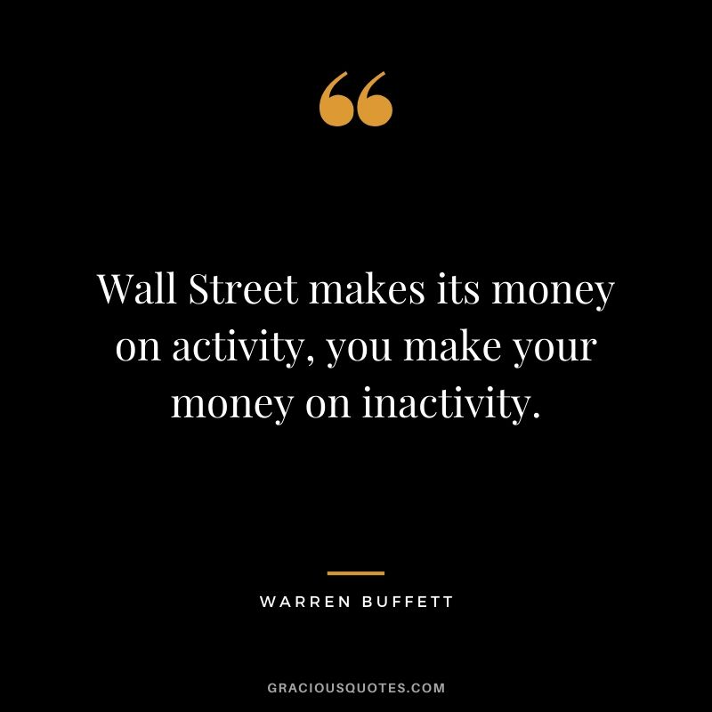 Wall Street makes its money on activity, you make your money on inactivity. - Warren Buffett