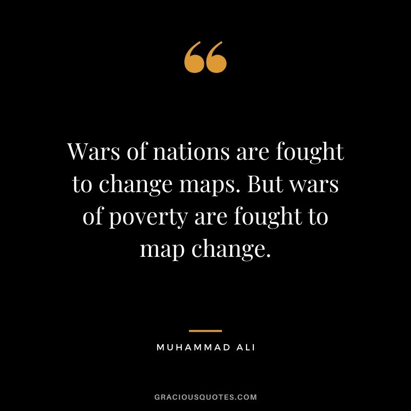 Wars of nations are fought to change maps. But wars of poverty are fought to map change.
