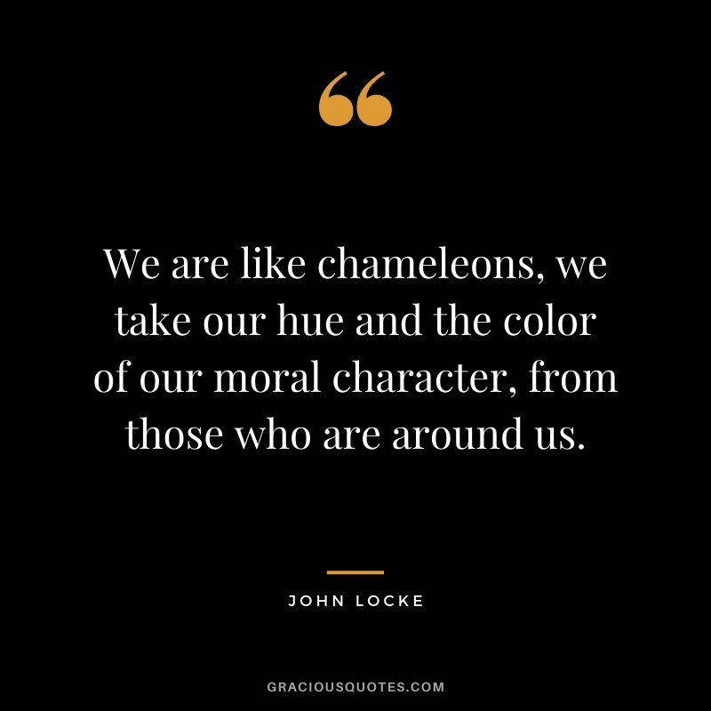 We are like chameleons, we take our hue and the color of our moral character, from those who are around us. - John Locke