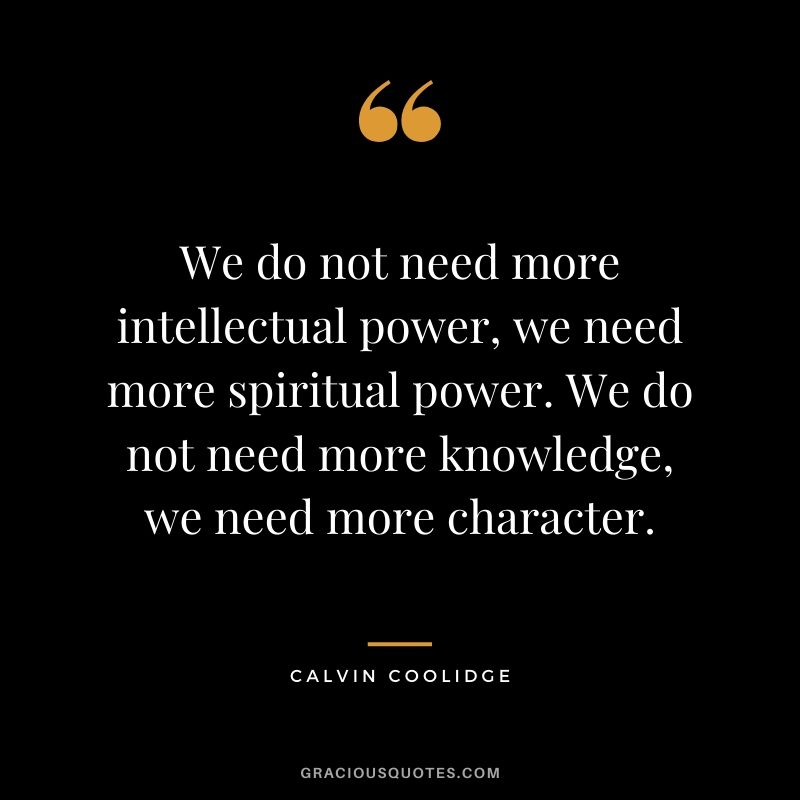 We do not need more intellectual power, we need more spiritual power. We do not need more knowledge, we need more character. - Calvin Coolidge