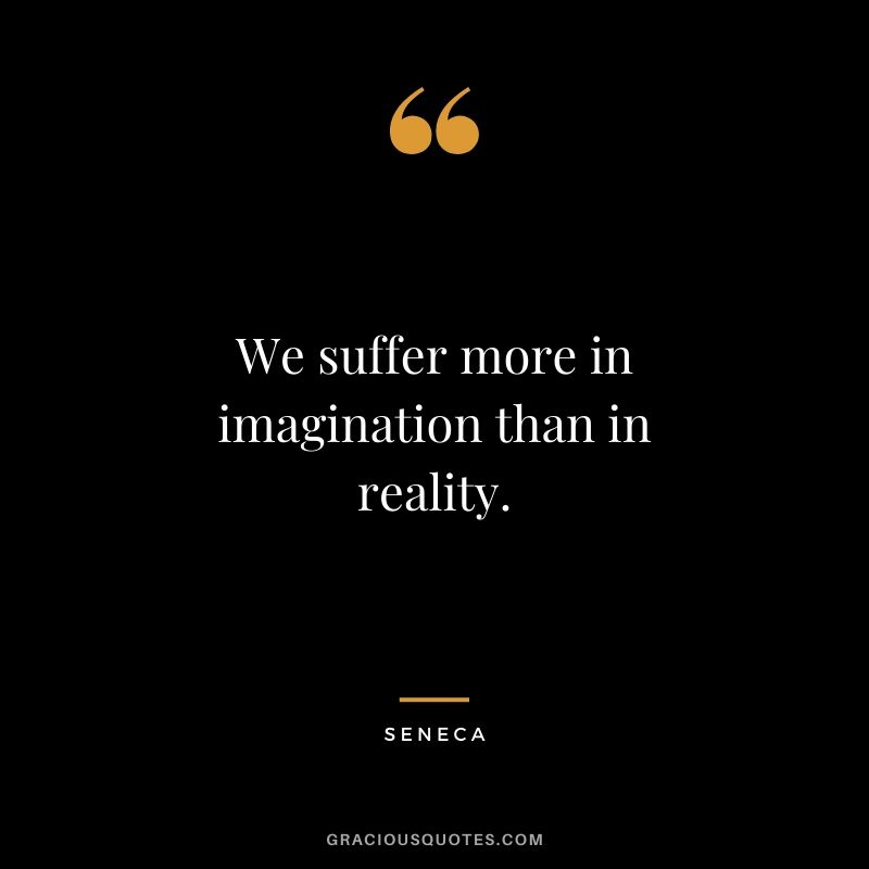 We suffer more in imagination than in reality.