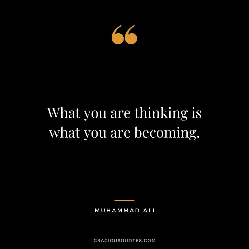 What you are thinking is what you are becoming.