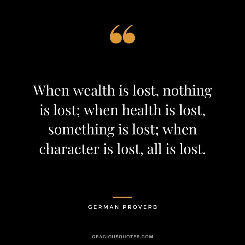 When wealth is lost, nothing is lost; when health is lost, something is lost; when character is lost, all is lost. - German Proverb