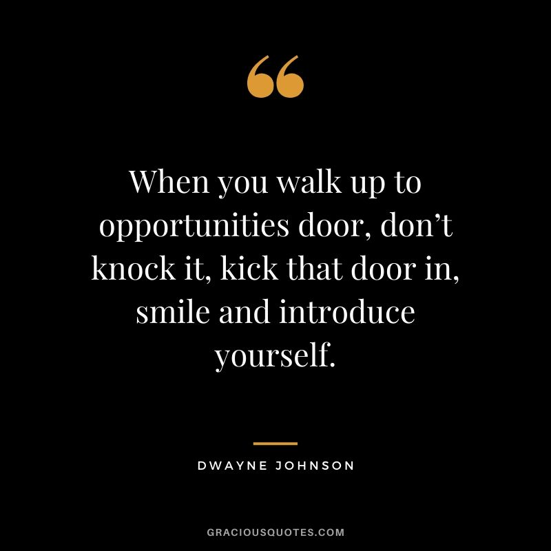 When you walk up to opportunities door, don't knock it, kick that door in, smile and introduce yourself.
