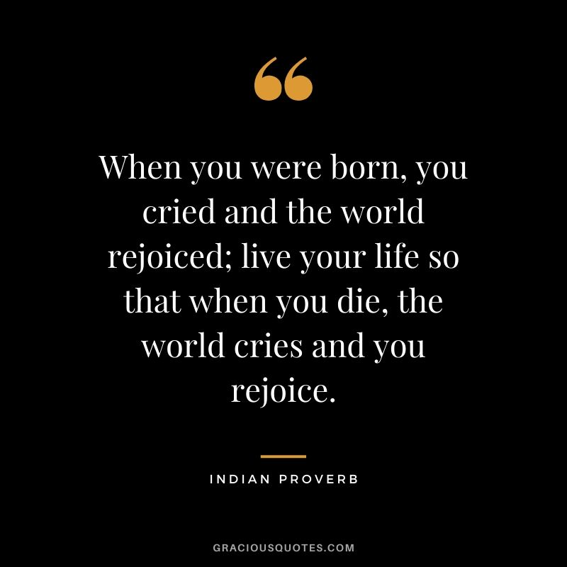 When you were born, you cried and the world rejoiced; live your life so that when you die, the world cries and you rejoice. - Indian Proverb