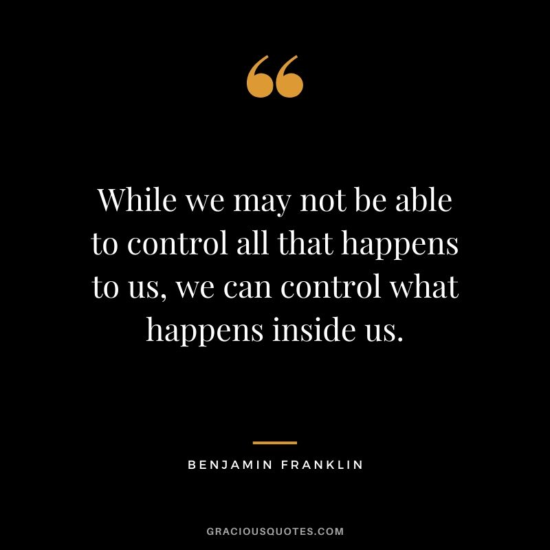 While we may not be able to control all that happens to us, we can control what happens inside us. - Benjamin Franklin