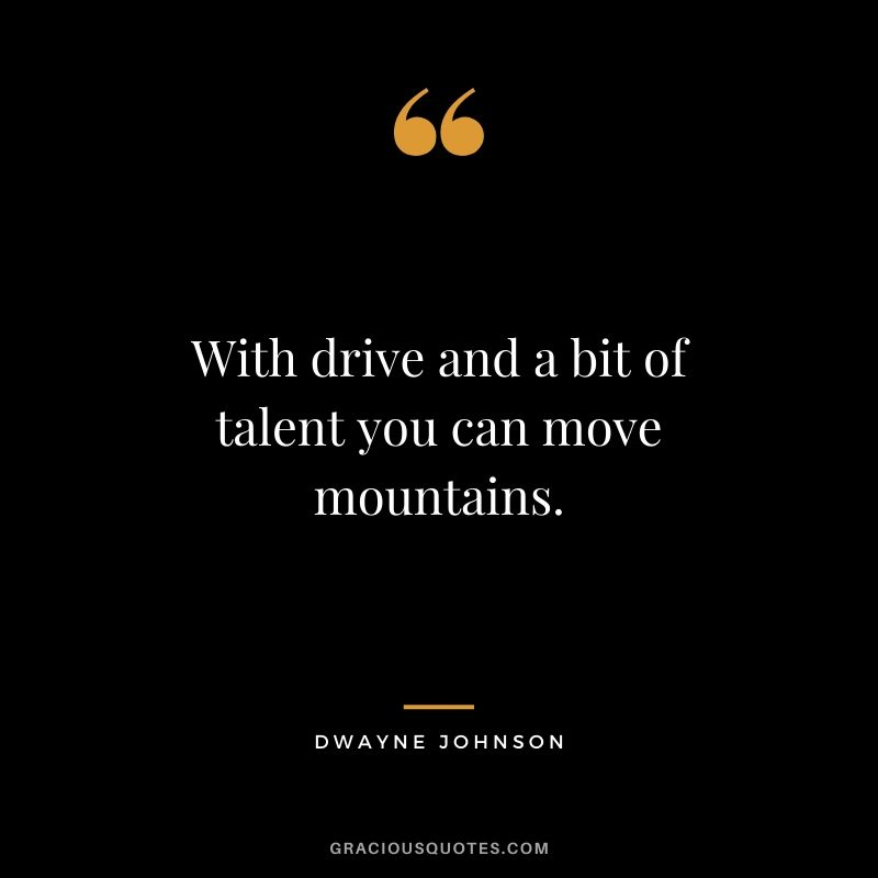 With drive and a bit of talent you can move mountains.