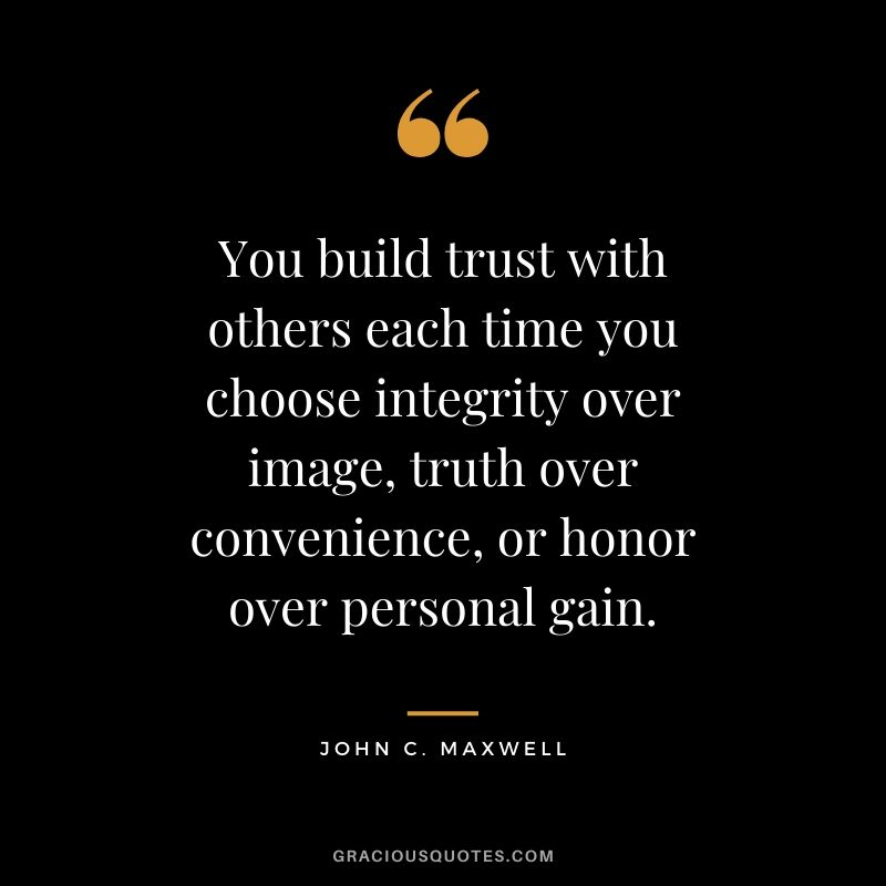 You build trust with others each time you choose integrity over image, truth over convenience, or honor over personal gain.