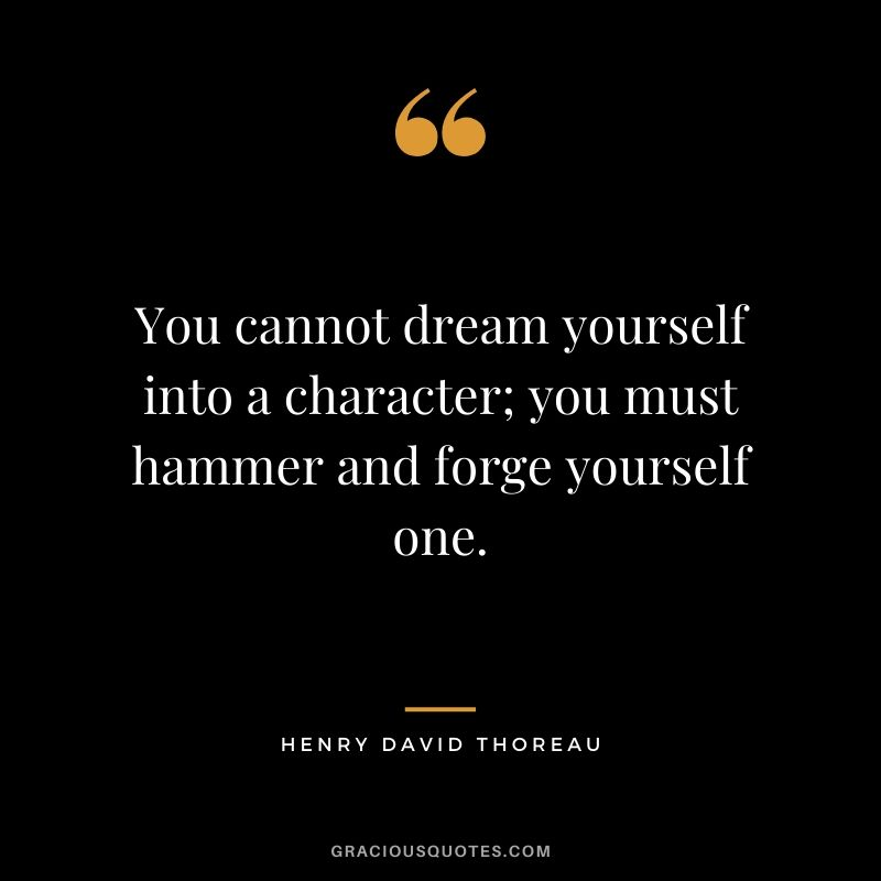 You cannot dream yourself into a character; you must hammer and forge yourself one. - Henry David Thoreau