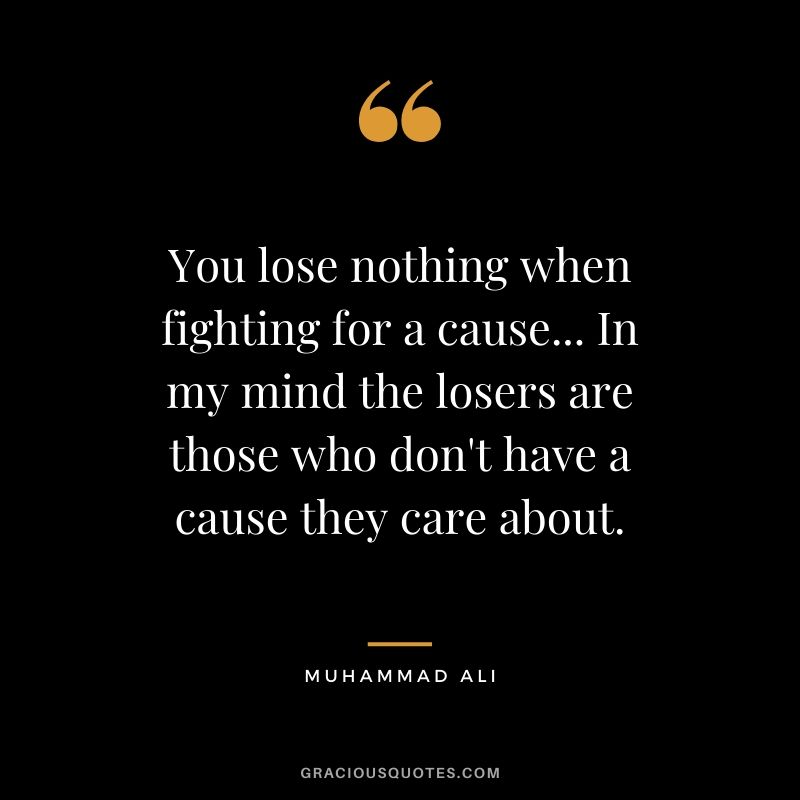 You lose nothing when fighting for a cause... In my mind the losers are those who don't have a cause they care about.