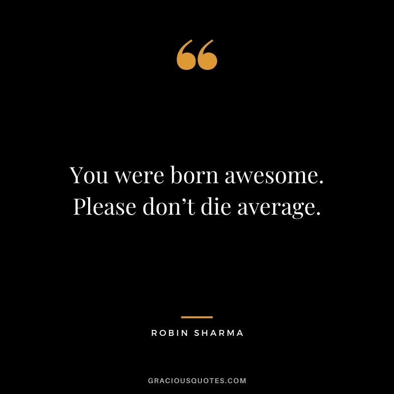 You were born awesome. Please don't die average.