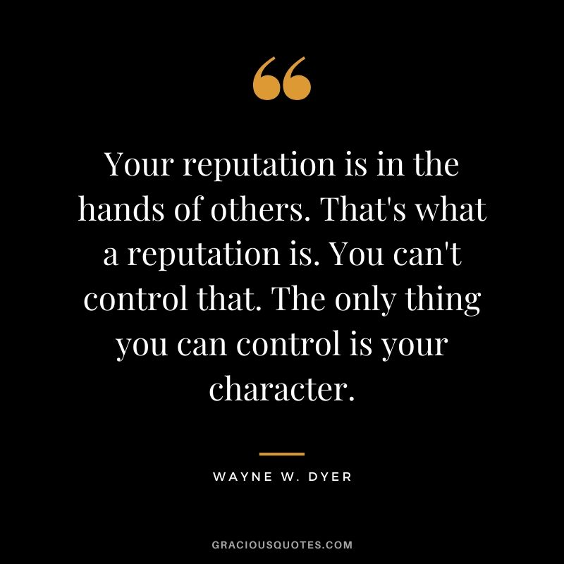 Your reputation is in the hands of others. That's what a reputation is. You can't control that. The only thing you can control is your character. - Wayne W. Dyer