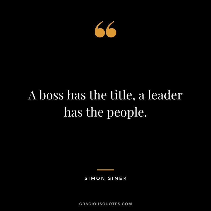 A boss has the title, a leader has the people. - Simon Sinek